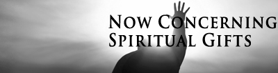Now Concerning Spiritual Gifts